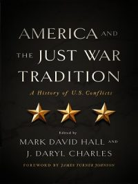 AMERICA AND THE JUST WAR TRADITION – A HISTORY OF U.S CONFLICTS