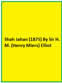 Shah Jahan (1875) By Sir H. M. (Henry Miers) Elliot