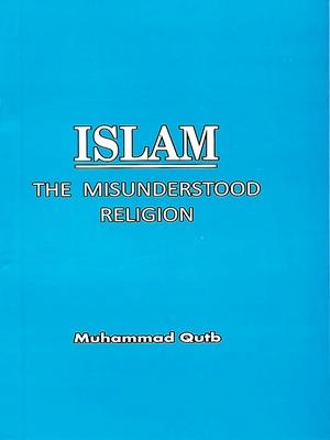 Islam – The Misunderstood Religion By Muhammad Qutub