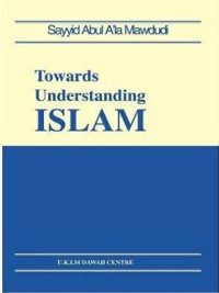 Towards Understanding Islam By Syed Abul Ala Maududi