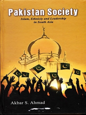 Pakistan Society: Islam, Ethnicity and Leadership in South Asia By Akbar S Ahmed